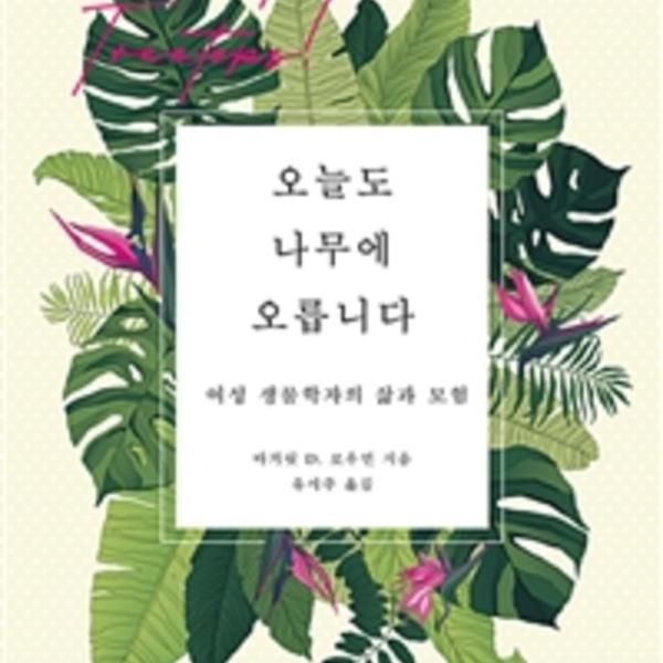 오늘도 나무에 오릅니다 : 여성 생물학자의 삶과 모험 [동물도서]