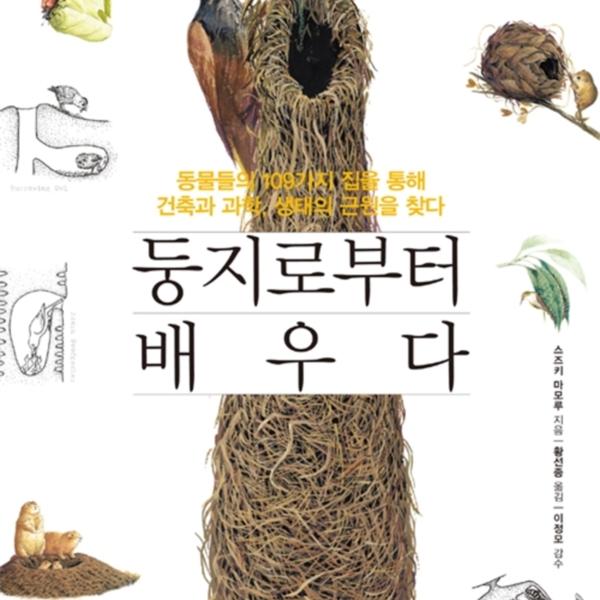 둥지로부터 배우다 : 동물들의 109가지 집을 통해 건축과 과학, 생태의 근원을 찾다 [동물도서]