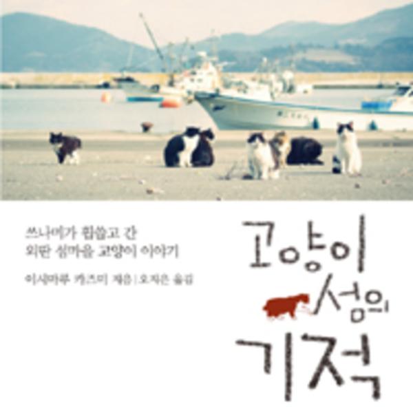 고양이 섬의 기적 : 쓰나미가 휩쓸고 간 외딴 섬마을 고양이 이야기 [동물도서]