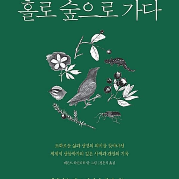 베른트 하인리히, 홀로 숲으로 가다 : 조화로운 삶과 생명의 의미를 찾아나선 세계적 생물학자의 깊은 사색과 관찰의 기록 [동물도서]