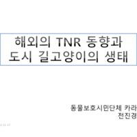 해외의 TNR 동향과 도시 길고양이의 생태 : 길고양이 TNR 지원 사업 케어테이커 1차 워크숍 발표자료 [문서류]