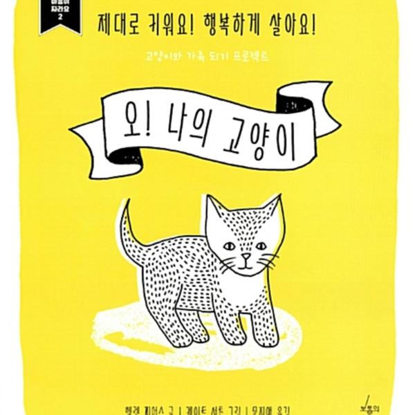 오! 나의 고양이 : 제대로 키워요! 행복하게 살아요! 고양이와 함께 살기 프로젝트 [동물도서]