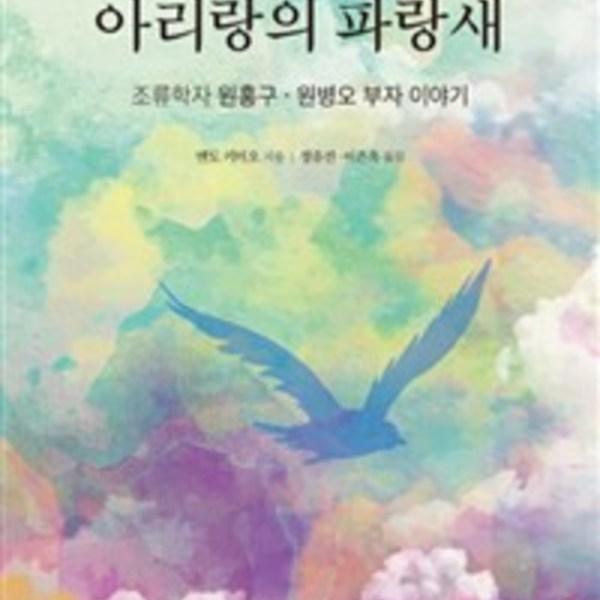 아리랑의 파랑새 : 조류학자 원홍구·원병오 부자 이야기 [동물도서]