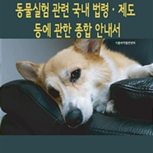 동물실험 관련 국내 법령·제도 등에 관한 종합 안내서 [동물도서]