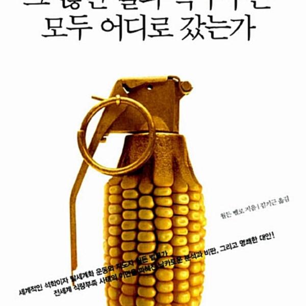 그 많던 쌀과 옥수수는 모두 어디로 갔는가 : 식량전쟁을 둘러싸고 벌어지는 세계화와 신자유주의의 본질 [동물도서]